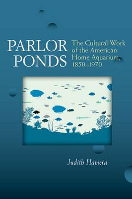 Parlor Ponds: The Cultural Work of the American Home Aquarium, 1850 - 1970