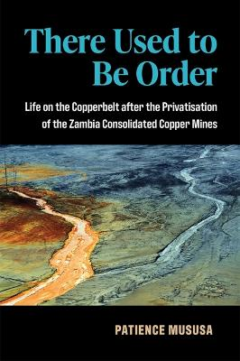 There Used to Be Order: Life on the Copperbelt after the Privatisation of the Zambia Consolidated Copper MInes