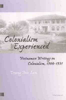 Colonialism Experienced: Vietnamese Writings on Colonialism, 1900-1931