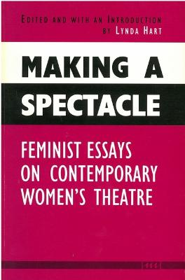 Making a Spectacle: Feminist Essays on Contemporary Women's Theatre