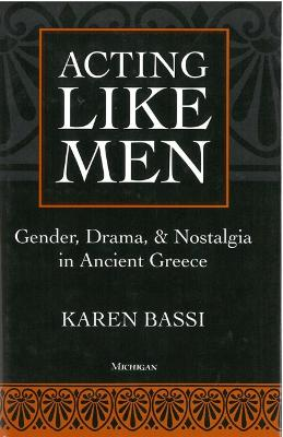 Acting Like Men: Gender, Drama, and Nostalgia in Ancient Greece