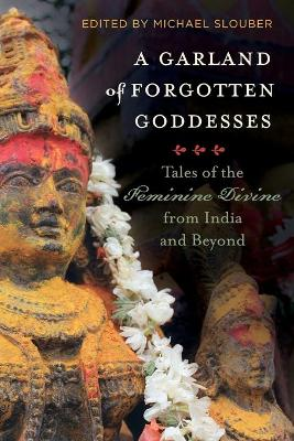 A Garland of Forgotten Goddesses: Tales of the Feminine Divine from India and Beyond