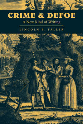 Cambridge Studies in Eighteenth-Century English Literature and Thought: Series Number 16: Crime and Defoe: A New Kind of Writing