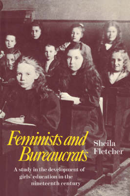Feminists and Bureaucrats: A Study in the Development of Girls' Education in the Nineteenth Century