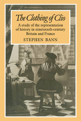The Clothing of Clio: A Study of the Representation of History in Ninetennth-Century Britain and France