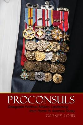 Proconsuls: Delegated Political-Military Leadership from Rome to America Today