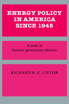 Energy Policy in America since 1945: A Study of Business-Government Relations