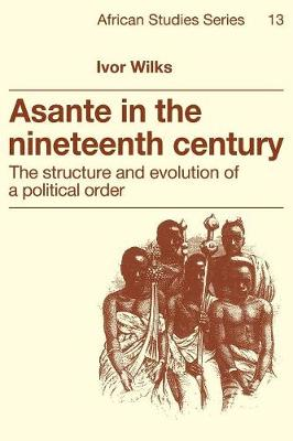 African Studies: Series Number 13: Asante in the Nineteenth Century: The Structure and Evolution of a Political Order