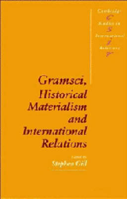 Cambridge Studies in International Relations: Series Number 26: Gramsci, Historical Materialism and International Relations