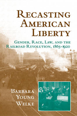 Recasting American Liberty: Gender, Race, Law, and the Railroad Revolution, 1865-1920