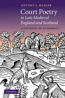 Cambridge Studies in Medieval Literature: Series Number 80: Court Poetry in Late Medieval England and Scotland: Allegories of Authority