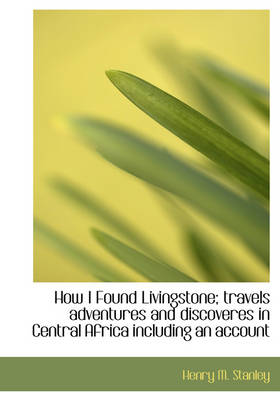 How I Found Livingstone; Travels Adventures and Discoveres in Central Africa Including an Account