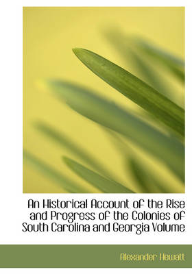 An Historical Account of the Rise and Progress of the Colonies of South Carolina and Georgia Volume