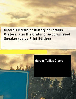 Cicero's Brutus or History of Famous Orators; Also His Orator or Accomplished Speaker
