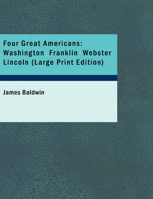 Four Great Americans: Washington Franklin Webster Lincoln (Large Print Edition)