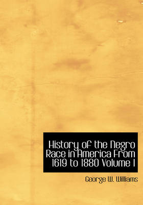 History of the Negro Race in America from 1619 to 1880 Volume I