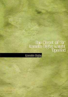 The Closet of Sir Kenelm Digby Knight Opened