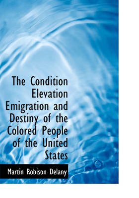 The Condition Elevation Emigration and Destiny of the Colored People of the United States
