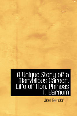 A Unique Story of a Marvellous Career. Life of Hon. Phineas T. Barnum