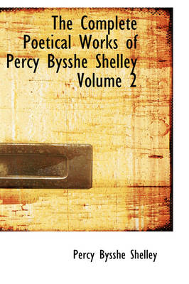 The Complete Poetical Works of Percy Bysshe Shelley Volume 2