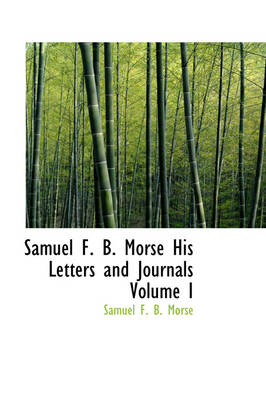 Samuel F. B. Morse His Letters and Journals Volume I
