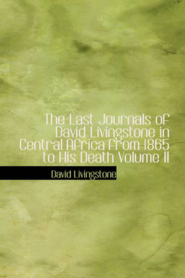 The Last Journals of David Livingstone in Central Africa from 1865 to His Death Volume II
