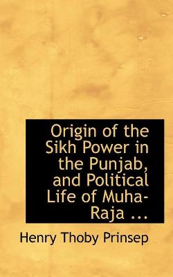 Origin of the Sikh Power in the Punjab, and Political Life of Muha-Raja ...