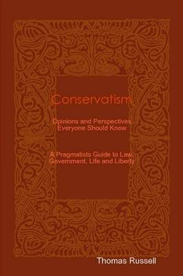 Conservatism: Opinions and Perspectives Everyone Should Know (A Pragmatists Guide to Law, Government, Life and Liberty)