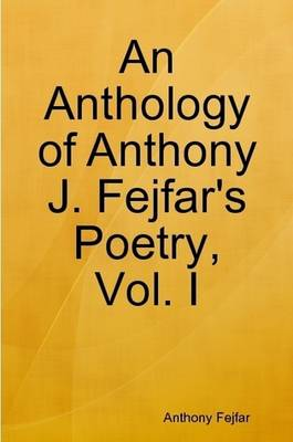 An Anthology of Anthony J. Fejfar's Poetry, Vol. I
