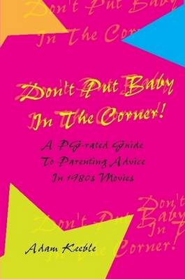 Don't Put Baby In The Corner! A PG-Rated Guide To Parenting Advice Found In 1980s Movies.