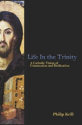 Life in the Trinity: A Catholic Vision of Communion and Deification