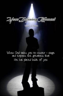 Your Defining Moment: When God Takes You to Center-stage and Exposes the Greatness That He Has Placed Inside of You