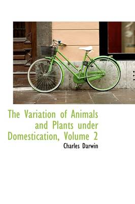 The Variation of Animals and Plants Under Domestication, Volume 2