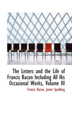The Letters and the Life of Francis Bacon Including All His Occasional Works, Volume III