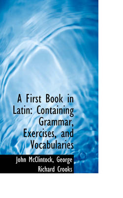 A First Book in Latin: Containing Grammar, Exercises, and Vocabularies