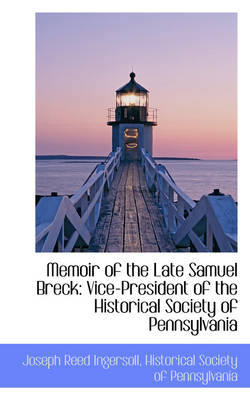 Memoir of the Late Samuel Breck: Vice-President of the Historical Society of Pennsylvania
