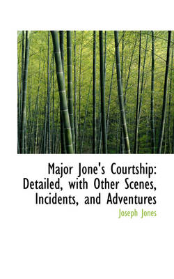 Major Jone's Courtship: Detailed, with Other Scenes, Incidents, and Adventures