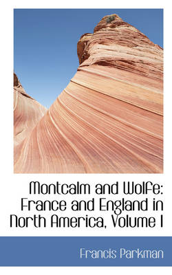 Montcalm and Wolfe: France and England in North America, Volume I