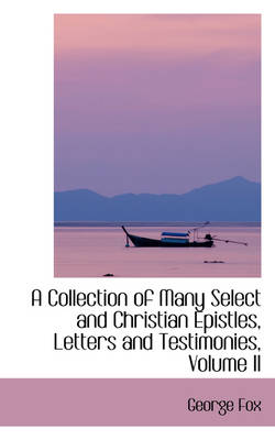 A Collection of Many Select and Christian Epistles, Letters and Testimonies, Volume II