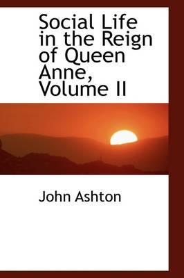Social Life in the Reign of Queen Anne, Volume II