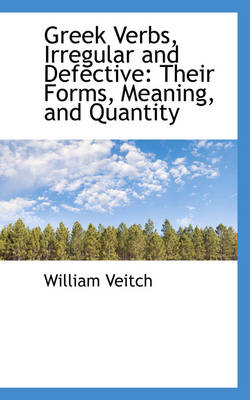Greek Verbs, Irregular and Defective: Their Forms, Meaning, and Quantity