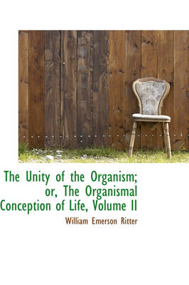 The Unity of the Organism; Or, the Organismal Conception of Life, Volume II