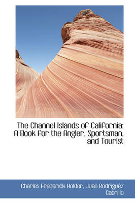 The Channel Islands of California: A Book for the Angler, Sportsman, and Tourist