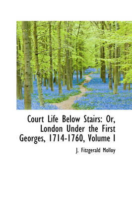 Court Life Below Stairs: Or, London Under the First Georges, 1714-1760, Volume I