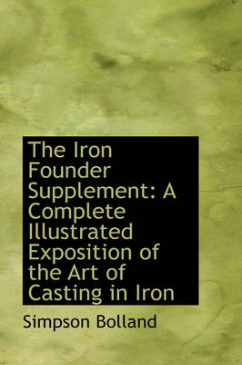 The Iron Founder Supplement: A Complete Illustrated Exposition of the Art of Casting in Iron