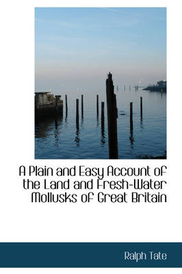 A Plain and Easy Account of the Land and Fresh-Water Mollusks of Great Britain