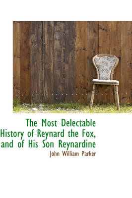 The Most Delectable History of Reynard the Fox, and of His Son Reynardine