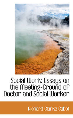 Social Work: Essays on the Meeting-Ground of Doctor and Social Worker
