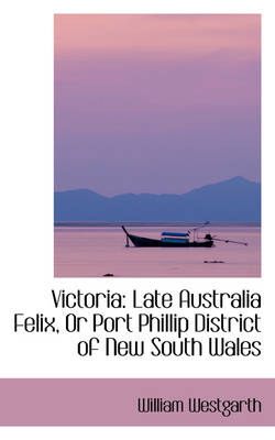 Victoria: Late Australia Felix, or Port Phillip District of New South Wales