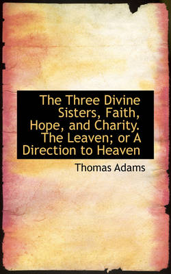 The Three Divine Sisters, Faith, Hope, and Charity. the Leaven; Or a Direction to Heaven